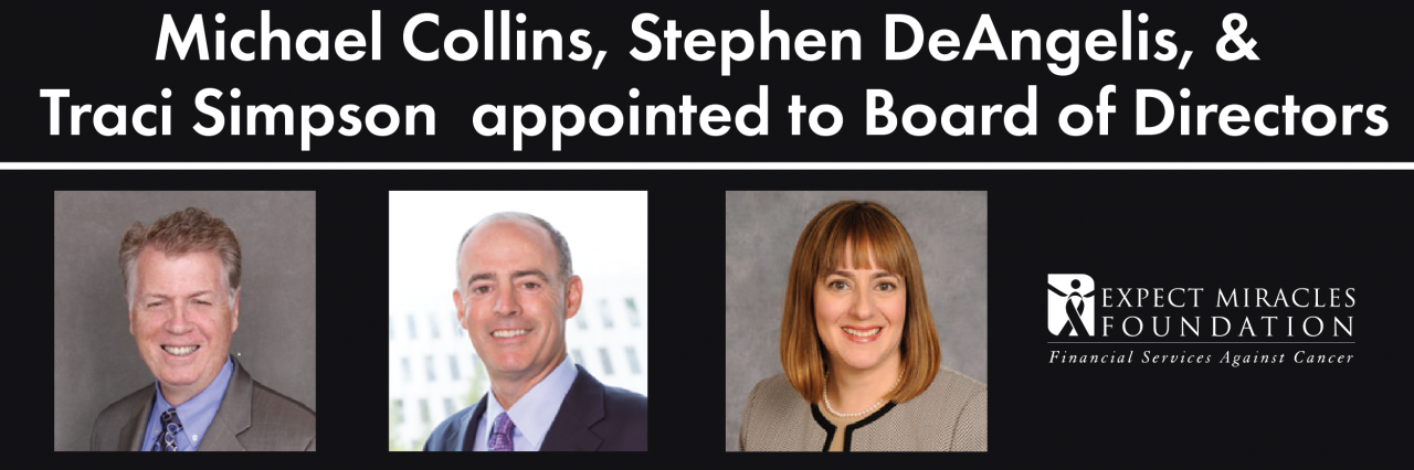 Expect Miracles Foundation – Financial Services Against Cancer Announces the Appointment of Michael Collins, Stephen DeAngelis, and Traci Simpson 